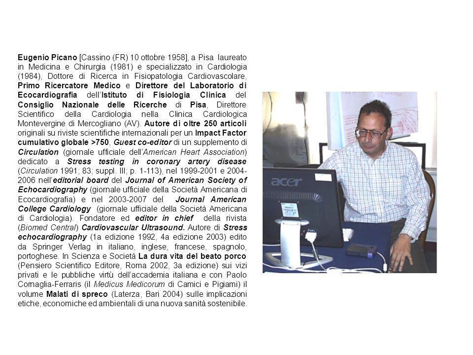 Eugenio Picano [Cassino (FR) 10 ottobre 1958], a Pisa laureato in Medicina e Chirurgia (1981) e specializzato in Cardiologia (1984), Dottore di Ricerca in Fisiopatologia Cardiovascolare, Primo Ricercatore Medico e Direttore del Laboratorio di Ecocardiografia dell'Istituto di Fisiologia Clinica del Consiglio Nazionale delle Ricerche di Pisa, Direttore Scientifico della Cardiologia nella Clinica Cardiologica Montevergine di Mercogliano (AV).